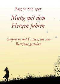 """Cover: Buch """"Mutig mit dem Herzen führen. Gespräche mit Frauen, die ihre Berufung gestalten"""" von Autorin Regina Schlager"""